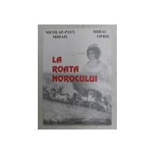 LA ROATA NOROCULUI de NICOLAE - PAUL MIHAIL , MIHAI OPRIS , 2000