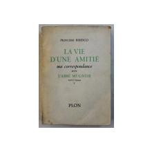 LA VIE D 'UN AMITIE - MA CORRESPONDANCE AVEC L ' ABBE MUGNIER 1911 - 1944 par PRINCESSE BIBESCO , VOLUMUL I , 1951