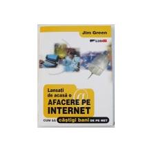 LANSATI DE CASA O AFACERE PE INTERNET - CUM SA CASTIGI BANI DE PE NET de JIM GREEN , 2003