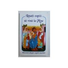 LASATI COPIII SA VINA LA MINE - POVESTIRI DESPRE COPII MARTIRI , 2006