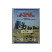 LE POMPAGE PHOTOVOLTAIQUE , MANUEL DE COURS A L ' INTENTION DES INGENIEURS ET DES TECHNICIENS , sous la direction de ERIC SCHILLER , 1998