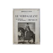 LE VERT -GALANT  - VIE HEROIQUE ET AMOUREUSE DE HENRI IV par MARCELLE VIOUX , 1935