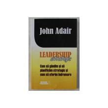 LEADERSHIP STRATEGIC - CUM SA GANDIM SI SA PLANIFICAM STRATEGIC SI CUM SA OFERIM INDRUMARE de JOHN ADAIR , 2015