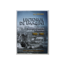 LECTORUL DE IMAGINI  - VANDALISM ARHITECTURAL IN BUCURESTI 1980 - 1987 de BUJOR NEDELCOVICI , 2006