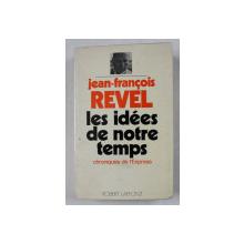 LES IDEES DE NOTRE TEMPS par JEAN - FRANCOIS REVEL  - CHRONIQUES DE L 'EXPRESS 1966 -1971 , APARUTA 1972