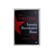 LEV TROTKI  - ISTORIA REVOLUTIEI RUSE  - VOLUMUL I  - REVOLUTIA DIN FEBRUARIE , 2017