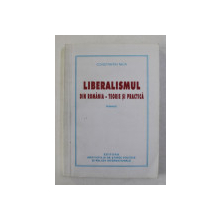 LIBERALISMUL DIN ROMANIA - TEORIE SI PRACTICA , VOLUMUL I - LIBERALISMUL SI SOCIETATEA MODERNA de CONSTANTIN NICA , 2005