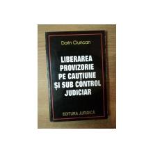 LIBERAREA PROVIZORIE PE CAUTIUNE SI SUB CONTROL JUDICIAR de DORIN CIUNCAN