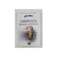 LIBERTATE , MORALA SI POLITICA de OCTAVIAN OPRIS , 2015