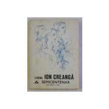 LICEUL ION CREANGA LA SEMICENTENAR - BUCURESTI , coperta de LIGIA MACOVEI , 1976