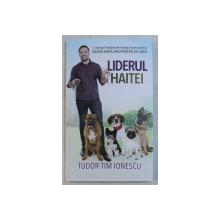 LIDERUL HAITEI , 7 STRATEGII DIN DRESAJUL CANIN PENTRU DEZVOLTAREA ABILITATILOR DE LIDER de TUDOR - TIM IONESCU , 2019