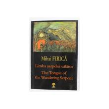 LIMBA SARPELUI CALATOR de MIHAI FIRICA , EDITIE BILINGVA ROMANA - ENGLEZA , 2006, DEDICATIE*