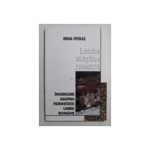 LIMBA STAPANA NOASTRA - INCERCARE ASUPRA FEMINITATII LIMBII ROMANE de IRINA PETRAS , 1999 , DEDICATIE*