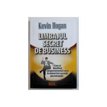 LIMBAJUL SECRET DE BUSINESS  - CUM SA DESCIFREZI COMPORTAMENTUL CUIVA IN NUMAI TREI SECUNDE SAU MAI PUTIN de KEVIN HOGAN , 2009