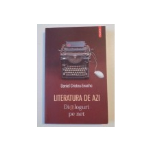 LITERATURA DE AZI , DIALOGURI PE NET de DANIEL CRISTEA ENACHE , 2013