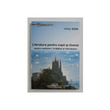 LITERATURA PENTRU COPII SI TINERET - PENTRU INSTITUTORI , INVATATORI SI EDUCATOARE de VISTIAN GOIA , 2003