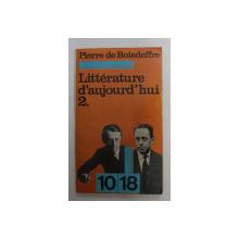 LITTERATURE D ' AUJOURD ' HUI par PIERRE DE BOISDEFFRE , VOLUMUL II , 1958
