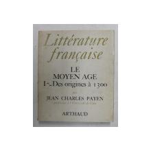 LITTERATURE FRANCAISE  -  LE MOYEN AGE , VOL. I - DES ORIGINES A 1300 par JEAN CHARLES PAYEN , 1970