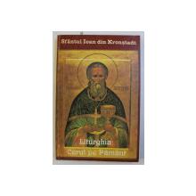 LITURGHIA - CERUL PE PAMANT  - CUGETARI MISTICE DESPRE BISERICA SI CULTUL DIVIN ORTODOX de IOAN DIN KRONSTADT , 1996