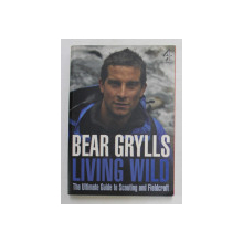 LIVING WILD - THE ULTIMATE GUIDE TO SCOUTING AND FIELDCRAFT by BEAR GRYLLS , 2009