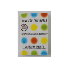 LONG FOR THIS WORLD - THE STRANGE SCIENCE OF IMMORTALITY by JONATHAN WEINER , 2010