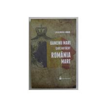 LUCIA HOSSU - LONGIN , OAMENII MARI CARE AU FACUT ROMANIA MARE , volum coordonat de TEODOR HOSSU - LONGIN , 2018
