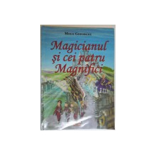 MAGICIANUL SI CEI PATRU MAGNIFICI de MIHAI GHEORGHE , ILUSTRATII de TEODOR FLORIN GRADINARU ,  2012