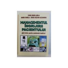 MANAGEMENTUL INGRIJIRII PACIENTULUI  - GHID CLINIC PENTRU ASISTENTUL MEDICAL de CHIRU DANAU ADELA , 2018