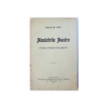 MANASTIRLE NOASTRE  - STUDIU ISTORICO - PRAGMATIC de VASILE GH.ISPIR , 1910