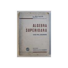 MANUAL DE ALGEBRA SUPERIOARA PENTRU CLASA a - VIII - a SECUNDARA , SECTIA STIINTIFICA de A. HOLLINGER , 1924