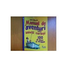 MANUAL DE AVENTURI PENTRU BAIETII CURIOSI , 100 DE JOCURI SI ESCAPADE de SAM MARTIN , Bucuresti 2008