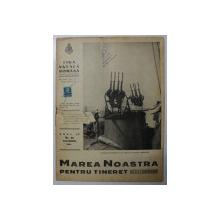 MAREA NOASTRA PENTRU TINERET , ORGANUL DE PROPAGANDA PENTRU TINERET AL ' LIGII NAVALE ROMANE  '  , ANUL IV , NR. 28 , NOIEMBRIE , 1941 , LIPSA UN MIC FRAGMENT DIN COPERTA FATA *