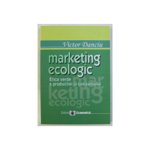 MARKETING ECOLOGIC - ETICA VERDE A PRODUCTIEI SI CONSUMULUI de VICTOR DANCIU , 2006