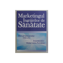 MARKETINGUL INGRIJIRILOR DE SANATATE - MANUAL UNIVERSITAR ED. a - II - a de VICTOR LORIN PURCAREA , 2010