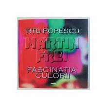 MARTIN FREI , FASCINATIA CULORII de TITU POPESCU , 2000 *DEDICATIE