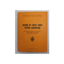 MASINA DE SAPAT GROPI PENTRU ADAPOSTURI , INSTRUCTIUNI PENTRU CUNOASTERE , EXPLOATARE , INTRETINERE SI REPARARE IN UNITATI de MAIOR INGINER RACLARU OCTAVIAN , 1980