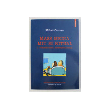 MASS MEDIA , MIT SI REALITATE , O PERSPECTIVA ANTROPOLOGICA de MIHAI COMAN , 2003