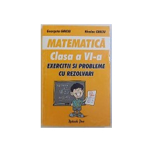 MATEMATICA, EXERCITII SI PROBLEME CU REZOLVARI PENTRU CLASA A VI-a de GEORGETA GHICIU si NICULAE GHICIU, 2001