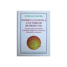 MATRICEA STATISTICA A FACTORILOR DE PRODUCTIE  - UN NOU CADRU CONCEPTUAL DE ANALIZA COMPARATA  SI MASURARE A SISTEMELOR ECONOMICE de AURELIAN DOCHIA , 2000