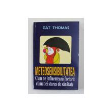 METEOSENSIBILITATEA - CUM NE INFLUENTEAZA FACTORII CLIMATICI STAREA DE SANATATE de PAT THOMAS , 2007