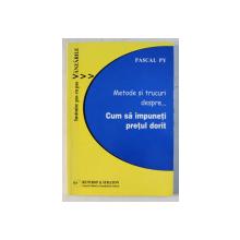 METODE SI TRUCURI DESPRE CUM SA IMPUNETI PRETUL DORIT de PASCAL PY , 2004