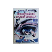 MIC DICTIONAR DE CULTURA GENERALA de BEATRICE KISELEFF , 2006