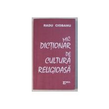 MIC DICTIONAR DE CULTURA RELIGIOASA de RADU CIOBANU ED. a - II - a REVAZUTA , 2003