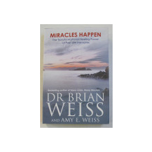 MIRACLES HAPPEN, THE TRANSFORMATIONAL HEALING POWER OF PAST LIFE MEMORIES by BRIAN WEISS, AMY E. WEISS, 2012