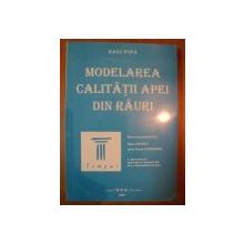 MODELAREA CALITATII APEI DIN RAURI de RADU POPA , Bucuresti 1998