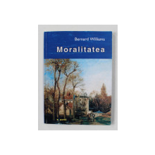 MORALITATEA de BERNARD WILLIAMS ,  O INTRODUCERE IN ETICA , 2002