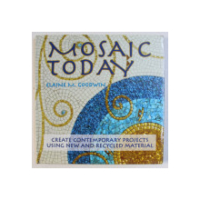 MOSAIC TODAY - CREWATE CONTEMPORARY PROJECTS USING NEW AND RECYCLED MATERIAL by ELAINE M . GOODWIN , 2008
