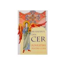 MUSAFIRUL DIN CER, POVESTIRI PENTRU COPII traducere din limba rusa de ANA FLOREA, ILUSTRATII de CRISTINA - IONESCU BERECHET, 2008