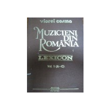 MUZICIENI DIN ROMANIA LEXICON - VIOREL COSMA ,  VOL. I , 1989