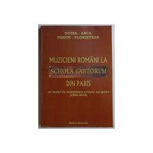 MUZICIENI ROMANI LA SCHOLA CANTORUM DIN PARIS - UN MODEL DE INVATAMANT ARTISTIC EUROPEAN (1896-2010) de DOINA ANCA , PARON FLORISTEAN , 2010 DEDICATIE*